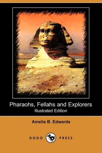 Pharaohs, Fellahs and Explorers (Illustrated Edition) (Dodo Press) (1409951480) by Amelia B. Edwards