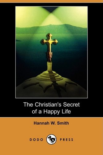 The Christian's Secret of a Happy Life (Dodo Press): Hannah W. Smith