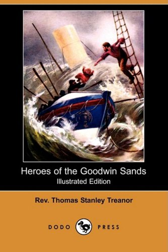 Heroes of the Goodwin Sands (Illustrated Edition) (Dodo Press): Rev Thomas Stanley Treanor