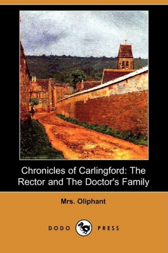 Chronicles of Carlingford: The Rector and the Doctors Family (Dodo Press): Margaret Wilson Oliphant