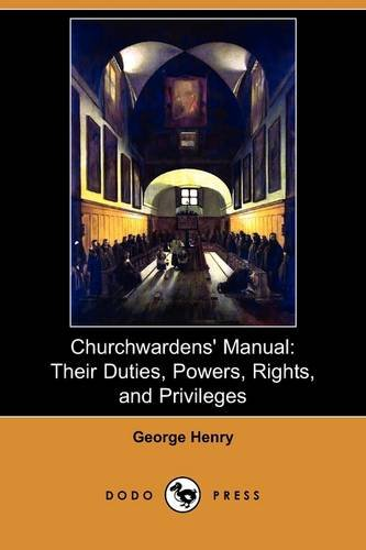 Churchwardens Manual: Their Duties, Powers, Rights, and Privileges (Dodo Press): George Henry
