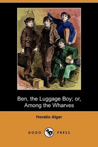 Ben, the Luggage Boy Or, Among the Wharves (Dodo Press): Horatio Jr. Alger