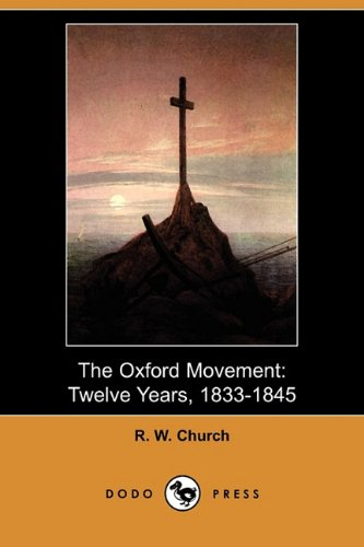The Oxford Movement: Twelve Years, 1833-1845 (Dodo Press): Richard William Church