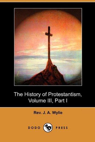 The History of Protestantism, Volume III, Part I Dodo Press: Rev J. A. Wylie