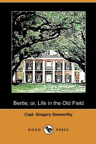 Bertie Or, Life in the Old Field (Dodo Press): Capt Gregory Seaworthy