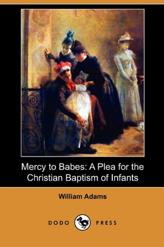 Mercy to Babes: A Plea for the Christian Baptism of Infants (Dodo Press): William Adams