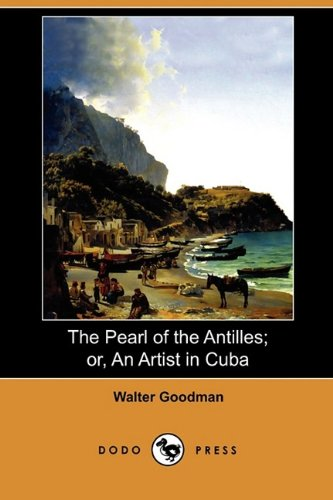 The Pearl of the Antilles Or, an Artist in Cuba Dodo Press: Walter Goodman