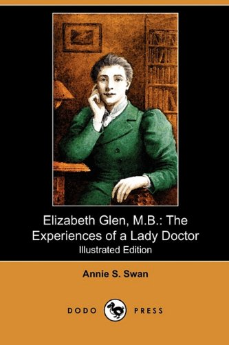 Elizabeth Glen, M.B.: The Experiences of a Lady Doctor (Illustrated Edition) (Dodo Press): Swan, ...