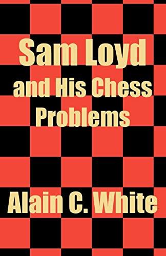 Sam Loyd and His Chess Problems: White, Alain C.