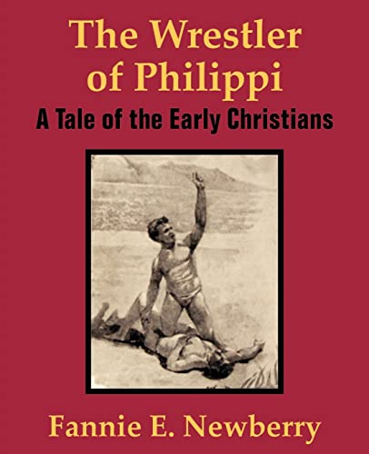 The Wrestler of Philippi: A Tale of the Early Christians: Fannie E. Newberry