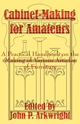Cabinet-Making for Amateurs: A Practical Handbook on: John P. Arkwright