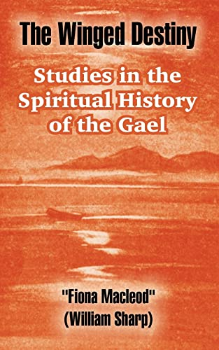 The Winged Destiny: Studies in the Spiritual History of the Gael: Macleod, Fiona