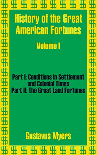 History of the Great American Fortunes, Vol 1: Part 1 & Part 2: Myers, Gustavus