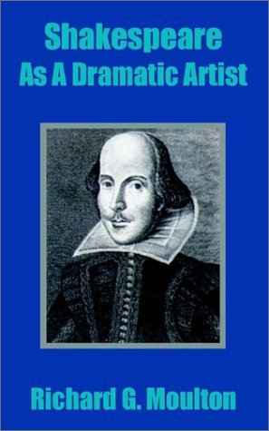 Shakespeare as a Dramatic Artist: A Popular Illustration of the Principles of Scientific Criticism (9781410203489) by Moulton, Richard Green