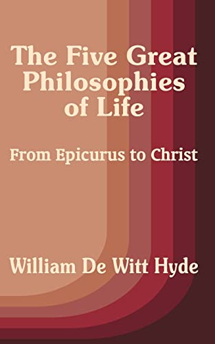 The Five Great Philosophies of Life: From Epicurus to Christ: William De Witt Hyde
