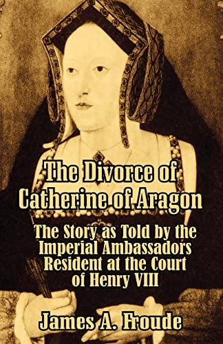 9781410206657: The Divorce of Catherine of Aragon: The Story as Told by the Imperial Ambassadors Resident at the Court of Henry VIII