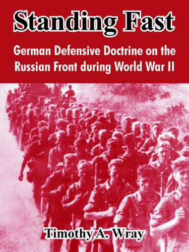 Standing Fast: German Defensive Doctrine on the Russian Front During World War II: Wray, Timothy A.