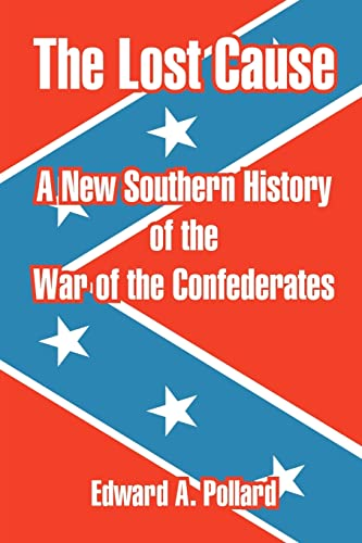 The Lost Cause: A New Southern History of the War of the Confederates: EDWARD A. POLLARD