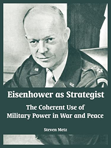 Eisenhower as Strategist: The Coherent Use of Military Power in War and Peace: Steven Metz