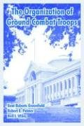 Organization of Ground Combat Troops, The (141022032X) by Greenfield, Kent Roberts; Palmer, Robert R.; Wiley, Bell I.
