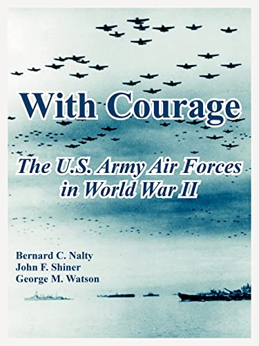 With Courage: The U.S. Army Air Forces in World War II: Bernard C. Nalty