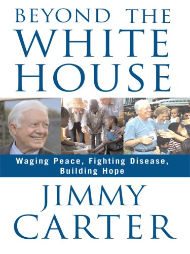 9781410402707: Beyond the White House: Waging Peace, Fighting Disease, Building Hope (Thorndike Press Large Print Nonfiction Series)