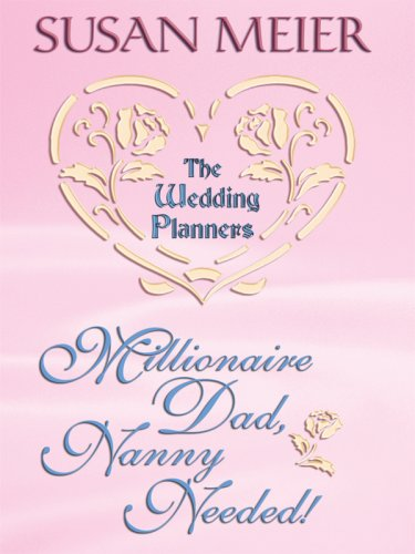 Millionaire Dad, Nanny Needed! (The Wedding Planners): Susan Meier