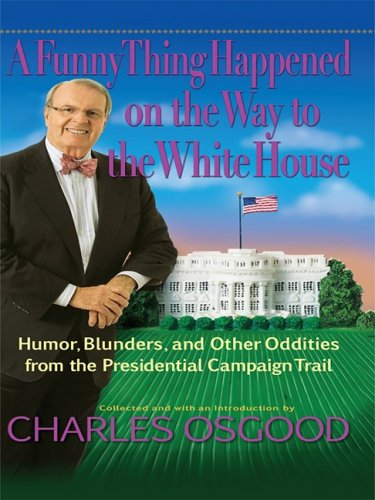 A Funny Thing Happened on the Way to the White House: Humor, Blunders, and Other Oddities from the Presidential Campaign Trail (Basic) (1410409813) by Osgood, Charles