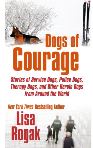 Dogs of Courage: Stories of Service Dogs, Police Dogs, Therapy Dogs, and Other Heroic Dogs from ...
