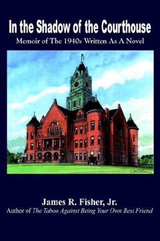 In the Shadow of the Courthouse: Memoir of the 1940s Written As a Novel: Fisher, James R.