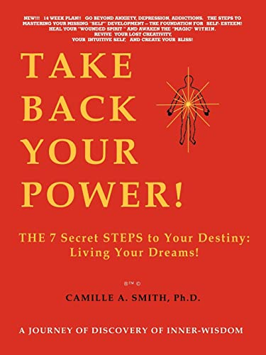 Take Back Your Power!: THE 7 Secret STEPS to Your Destiny: Living Your Dreams!: Smith Ph.D., ...