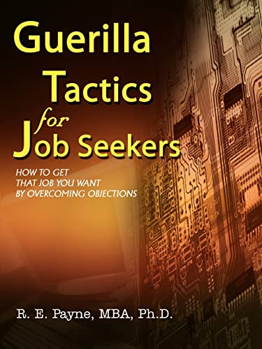 Guerilla Tactics for Job Seekers: How to Get That Job You Want By Overcoming Objections: Payne, R. ...