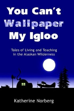9781410738561: You Can't Wallpaper My Igloo: Tales of Living and Teaching in the Alaskan Wilderness