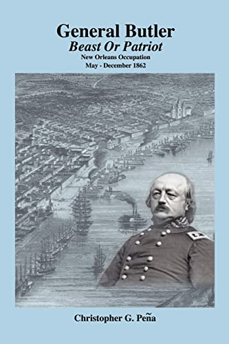 General Butler: Beast or Patriot - New Orleans Occupation May-December 1862: Christopher G. Pena