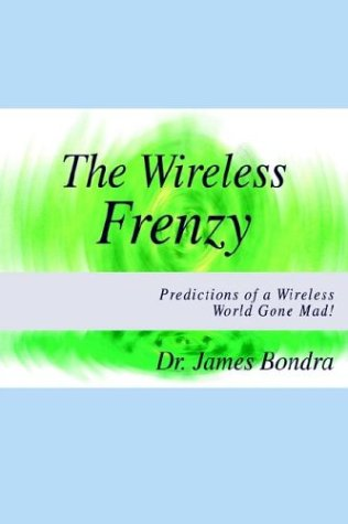 The Wireless Frenzy: Predictions of a Wireless World Gone Mad: Dr James Bondra