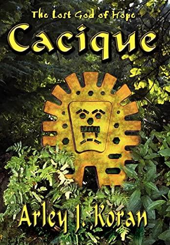Cacique: The Lost God of Hope: Arley J. Koran