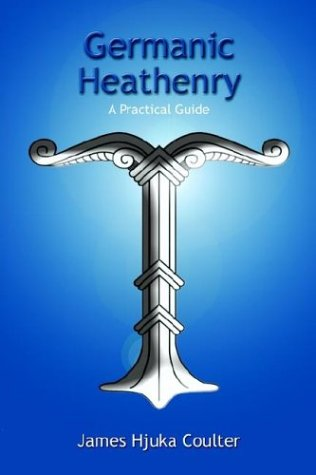 Germanic Heathenry: A Practical Guide: Coulter, James Hjuka