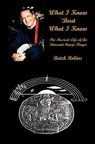 What I Know 'Bout What I Know: The Musical Life of an Itinerant Banjo Player: Robins, Butch