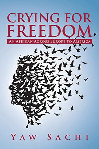Crying for Freedom: An African Across Europe to America: Yaw Sachi