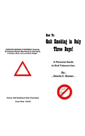 How to Quit Smoking in Only Three Days: A Personal Guide to End Tobacco Use: Brewer, Dennis C.