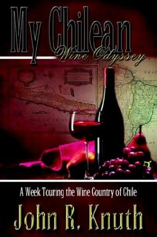 My Chilean Wine Odyssey: A Week Touring: John R. Knuth