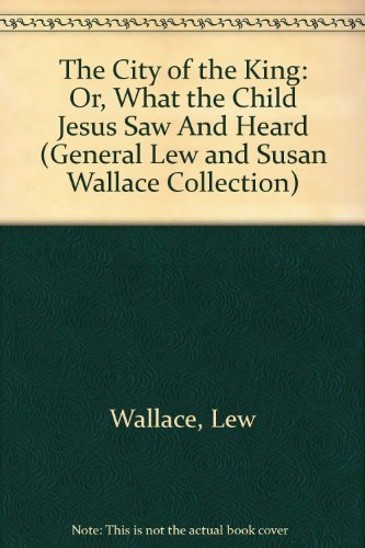 The City of the King: Or, What: Wallace, Lew, Wallace,