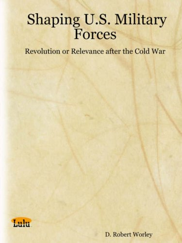 Shaping U.S. Military Forces: Revolution or Relevance After the Cold War: Worley, D. Robert