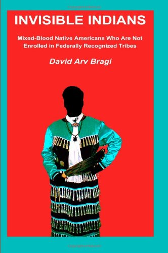 Invisible Indians: Mixed-Blood Native Americans Who Are Not Enrolled in Federally Recognized Tribes...