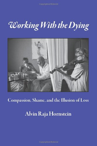 Working With the Dying: Compassion, Shame, and the Illusion of Loss: Alvin Raja Hornstein