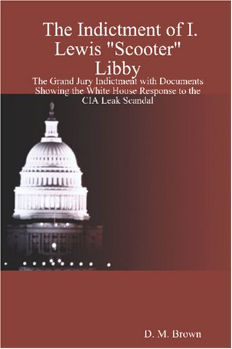 9781411658028: The Indictment of I. Lewis Scooter Libby: The Grand Jury Indictment with Documents Showing the White House Response to the CIA Leak Scandal