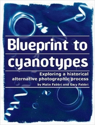 Blueprint to Cyanotypes - Exploring a Historical Alternative Photographic Process: Fabbri, Gary; ...