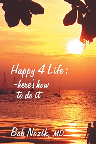 Happy 4 Life: Here's How to Do It: Bob Nozik M.D.