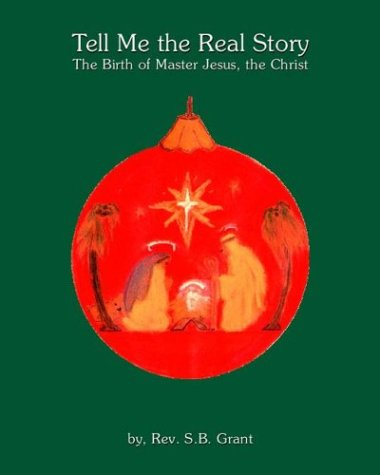 Tell Me the Real Story: The Birth of Master Jesus, the Christ: Stephen B. Grant