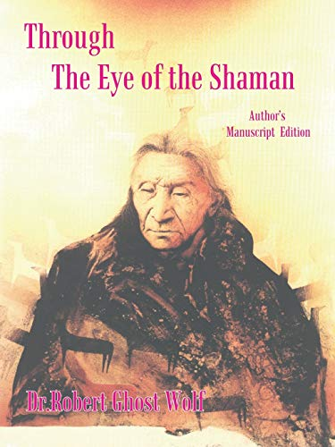 Through the Eye of the Shaman: The Nagual Returns: Robert Ghost Wolf